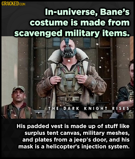 CRACKEDo COM In-universe, Bane's costume is made from scavenged military items. THE DA'RK KNIGHT RISES His padded vest is made up of stuff like surplu