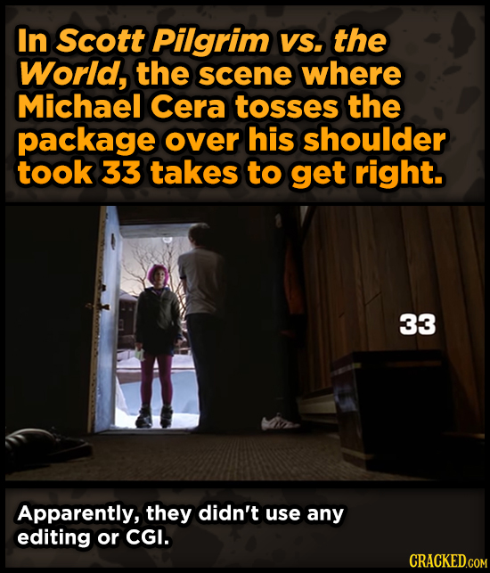 In Scott Pilgrim VS. the World, the scene where Michael Cera tosses the package over his shoulder took 33 takes to get right. 33 Apparently, they didn