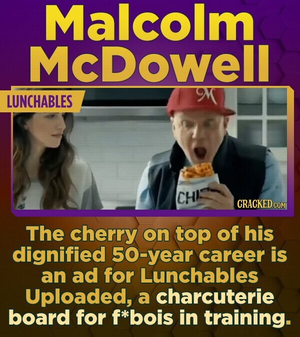Malcolm McDowell LUNCHABLES CHI CRACKED COM The cherry on top of his dignified 50 O-year career is an ad for Lunchables Uploaded, a charcuterie board