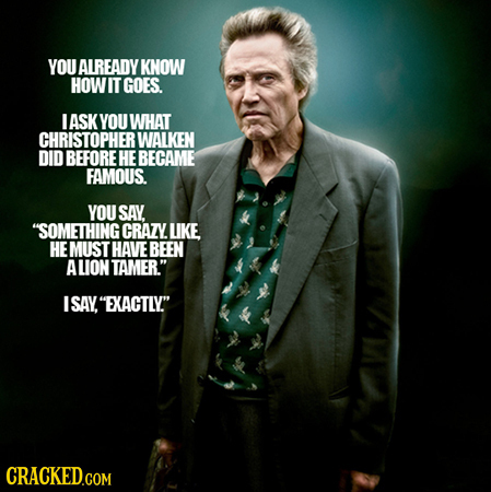 YOU ALREADY KNOW HOWIT GOES. I ASK YOU WHAT CHRISTOPHER WALKEN DID BEFORE HE BECAME FAMOUS. YOU SAY SOMETHING CRAZY LIKE HE MUST HAVE BEEN ALION TAME