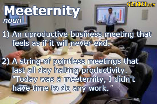 Meeternity GRACKEDCOM noun 1) An uproductive business meeting that feels as if it will never. end. 2) A string of pointless meetings that last all day
