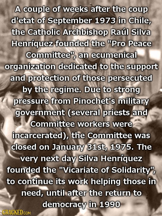 A couple of weeks after the coup d'etat of September 1973 in Chile, the Catholic Archbishop Raul Silva Henriquez founded the PRO Peace Committee, an
