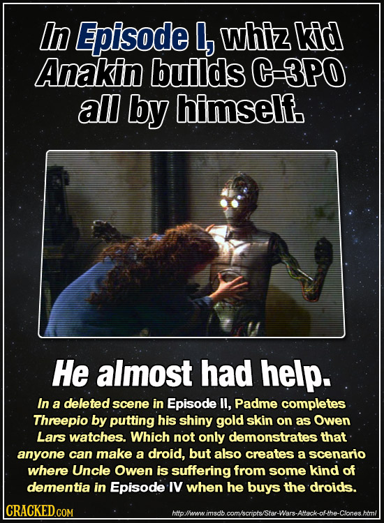 In Episode , whiz kid Anakin builds C-3PO all by himself. He almost had help. In a deleted scene in Episode ll, Padme completes Threepio by putting hi