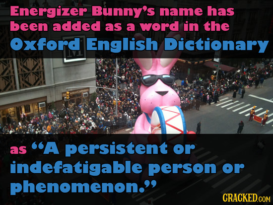 Energizer Bunny's name has been added as a word in the Oxford English Dictionary A persistent as or indefatigable person or phenomenon. CRACKED.COM