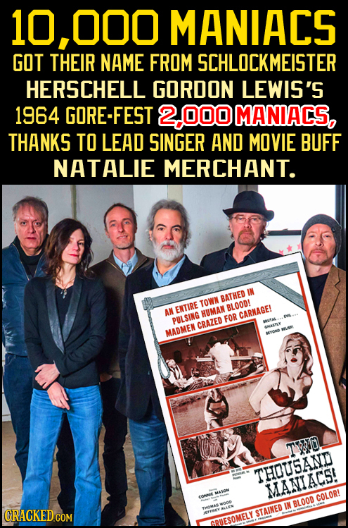 10,000 MANIACS GOT THEIR NAME FROM SCHLOCKMEISTER HERSCHELL GORDON LEWIS'S 1964 GORE-FEST 0OD MANIACS, THANKS TO LEAD SINGER AND MOVIE BUFF NATALIE ME