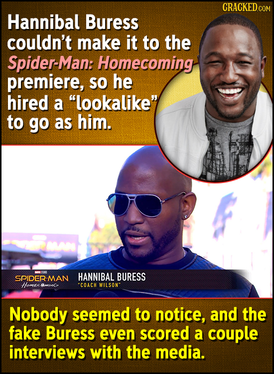 CRACKED.COM Hannibal Buress couldn't make it to the Spider-Man: Homecoming premiere, SO he hired a lookalike' to go as him. HANNIBAL SPIDER -MAN BUR