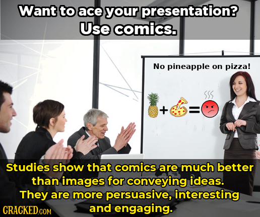 Want to ace your presentation? Use comics. No pineapple on pizza! - Studies show that comics are much better than images for conveying ideas. They are