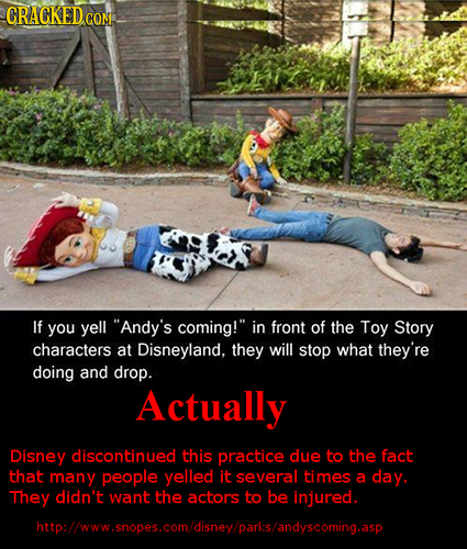 CRACKED.cO CON If you yell Andy's coming! in front of the Toy Story characters at Disneyland, they will stop what they're doing and drop. Actually D