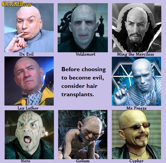 CRACKEDcO Dr. Evil Voldemort Ming the Merciless Before choosing to become evil, consider hair transplants. Lex Luthor Mr. Freeze Nero Golllum Cypher