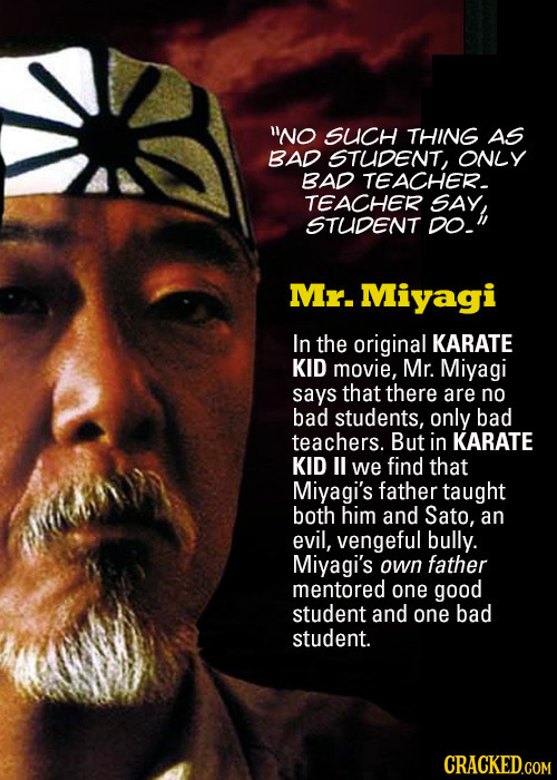 No SUCH THING AS BAD STUDENT, ONLY BAD TEACHER TEACHER SAY, STUDENT DO- Mr. Miyagi In the original KARATE KID movie, Mr. Miyagi says that there are