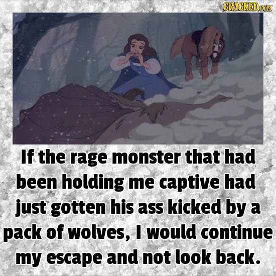 CRACKED.CON If the rage monster that had been holding me captive had just gotten his ass kicked by a pack of wolves, I would continue my escape and no