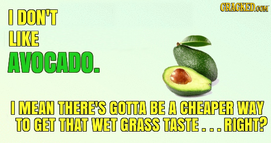 CRACKED.OM DON'T LIKE AVOCADO. I MEAN THERE'S GOTTA BE A CHEAPER WAY TO GET THAT WET GRASS TASTE. RIGHT?