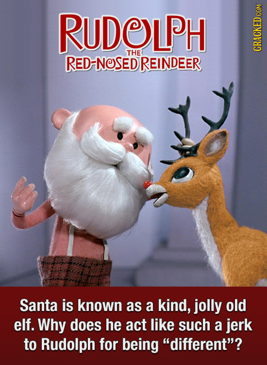 RUDOLPH THE RED-NOSEDREINDEER CRACKED COM Santa is known as a kind, jolly old elf. Why does he act like such a jerk to Rudolph for being different?