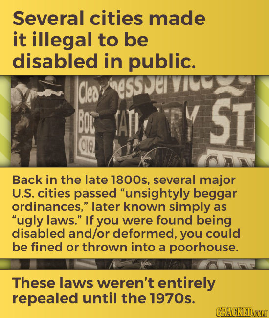 Several cities made it illegal to be disabled in public. Cles BOL ATI RY ST CIG Back in the late 1800s, several major U.S. cities passed unsightyly b