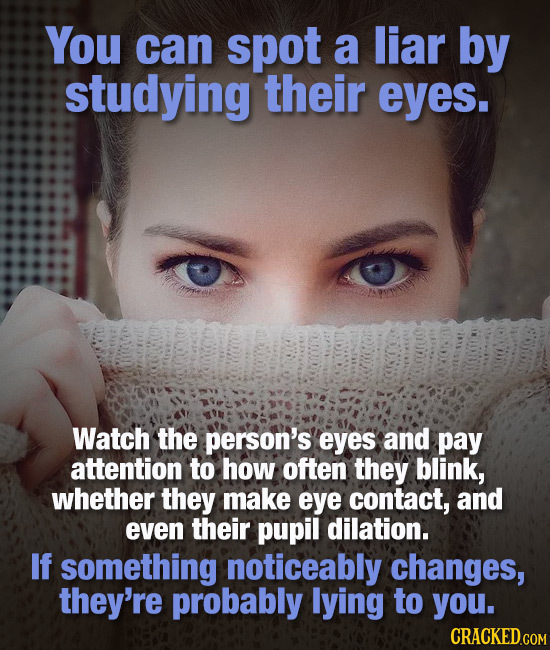 You can spot a liar by studying their eyes. Watch the person's eyes and pay attention to how often they blink, whether they make eye contact, and even