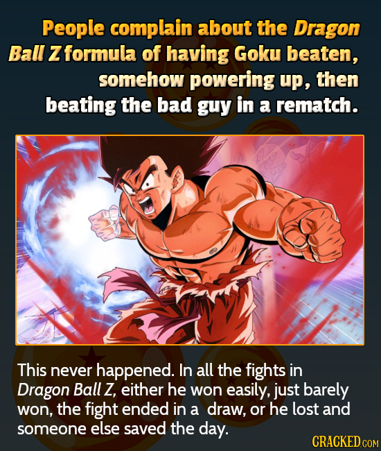 People complain about the Dragon Ball Z formula of having Goku beaten, somehow powering up, then beating the bad guy in a rematch. This never happened