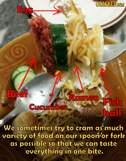 GRAGKED Egg Beef Ramen Fish Cucumber ball We sometimes try to cram as much variety of food on our spoon or fork as possible so that we can taste every