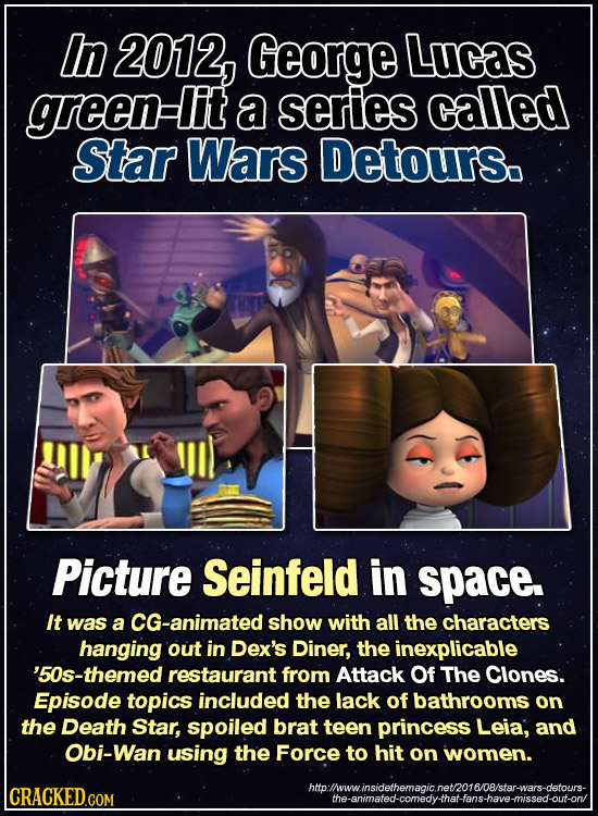 In 2012, George Lucas green lit a series called Star Wars Detours. Picture Seinfeld in space. It was a CG-animated show with all the characters hangin