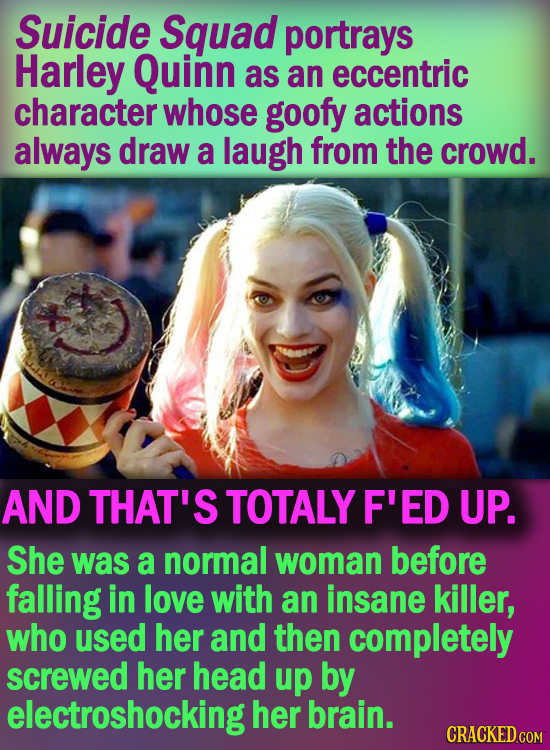 Suicide Squad portrays Harley Quinn as an eccentric character whose goofy actions always draw a laugh from the crowd. AND THAT'S TOTALY F'ED UP. She w