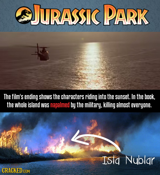 JURASSIC PARK The film's ending shows the characters riding into the sunset. In the book, the whole island was napalmed bY the military, killing almos