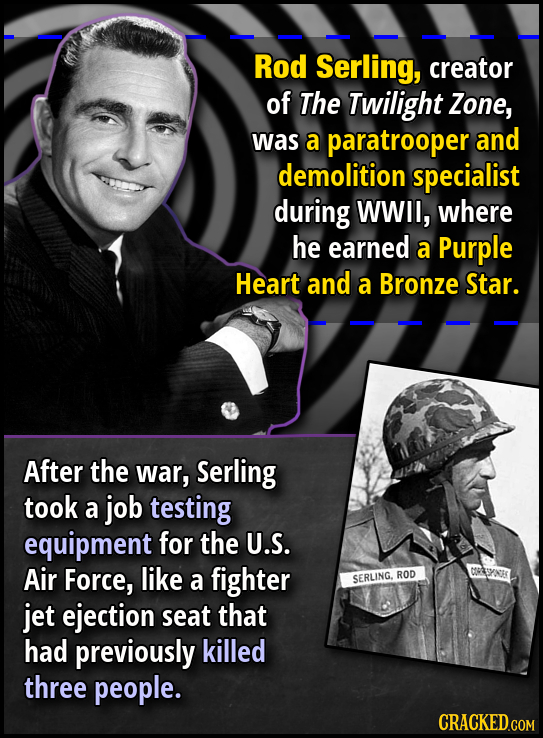 Rod Serling, creator of The Twilight Zone, was a paratrooper and demolition specialist during WWII, where he earned a Purple Heart and a Bronze Star.