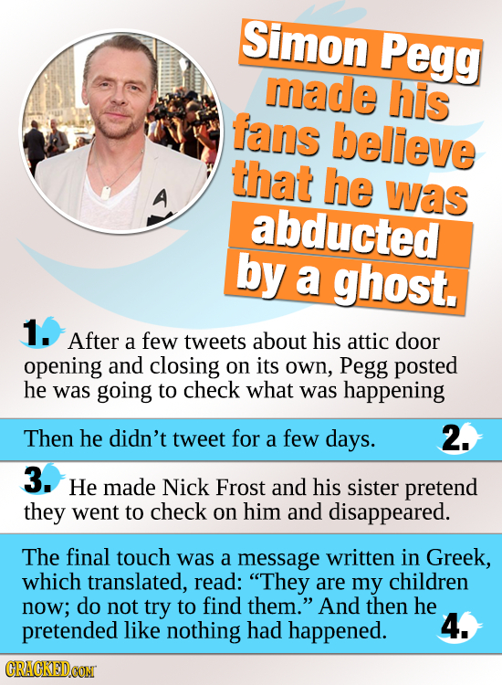 Simon Pegg made his fans believe that he was abducted by a ghost. 1. After a few tweets about his attic door opening and closing on its oWn, Pegg post
