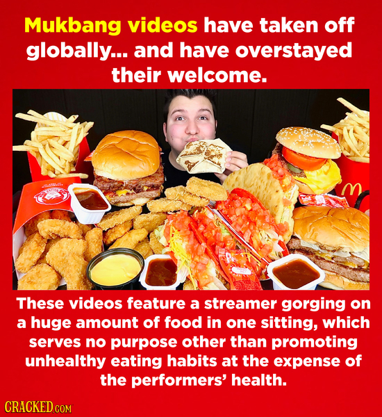 Mukbang videos have taken off globally... and have overstayed their welcome. These videos feature a streamer gorging on a huge amount of food in one s