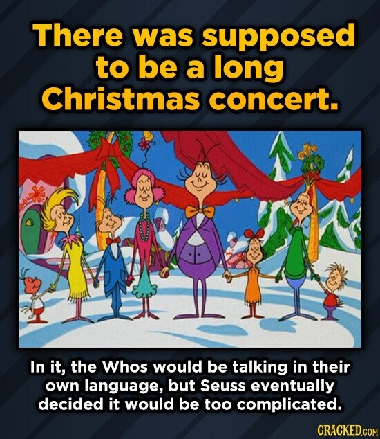 There was supposed to be a long Christmas concert. In it, the Whos would be talking in their own language, but Seuss eventually decided it would be to