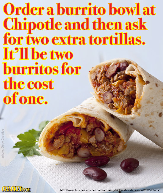 Order burrito bowl a at Chipotle and then ask for two extra tortillas. It'll be two burritos for the cost of fone. Creative Getty photo: CRACKEDCONT W