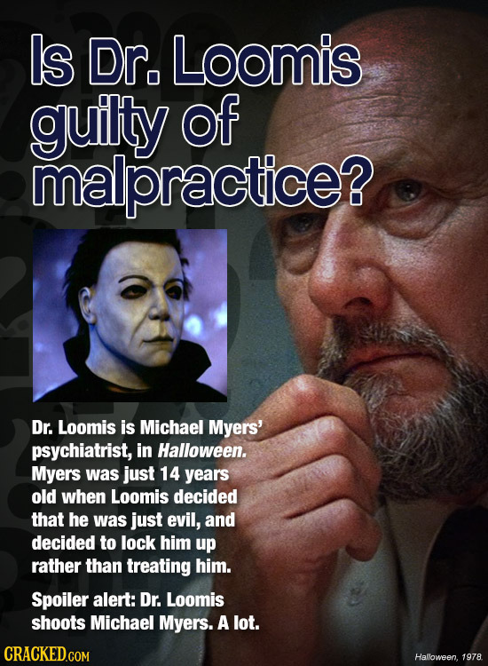 Is Dr. Loomis guilty of malpractice? Dr. Loomis is Michael Myers' psychiatrist, in Halloween. Myers was just 14 years old when Loomis decided that he