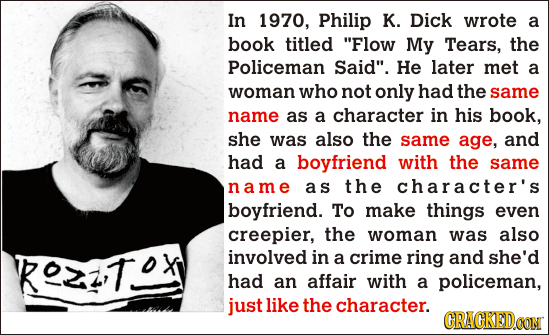 In 1970, Philip K. Dick wrote a book titled Flow My Tears, the Policeman Said. He later met a woman who not only had the same name as a character in