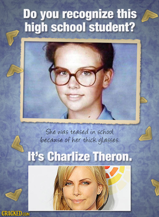 Do you recognize this high school student? She was teased in school because of her thick glasses. It's Charlize Theron.