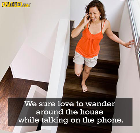 CRACKEDOO CONT We sure love to wander around the house while talking on the phone.