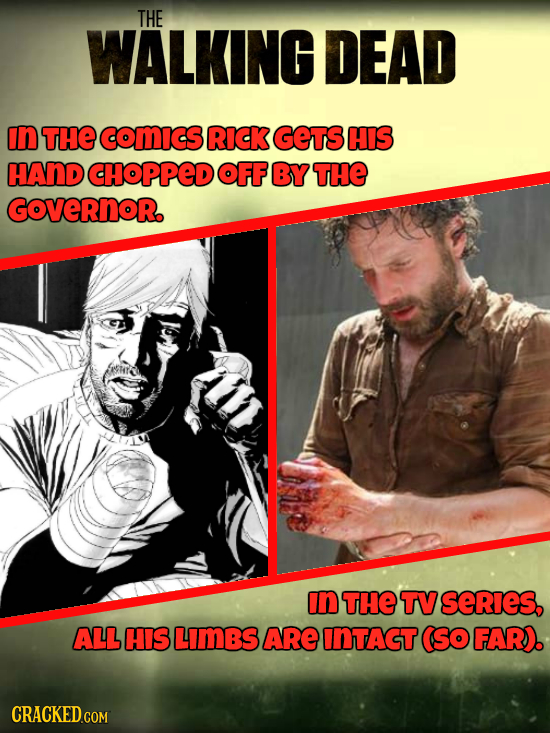 THE WALKING DEAD In THE comIcS RICK GEts HIS HAND CHOPPED OFF BY THE GOVERNOR. In THE TV SeRieS, ALL HIS LIMBS ARE INTAGT (So FAR). CRACKED.COM