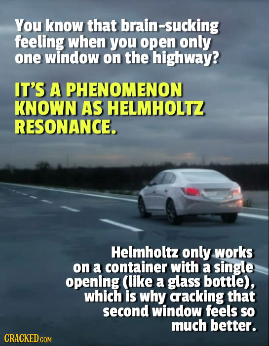 You know that brain-sucking feeling when you open only one window on the highway? IT'S A PHENOMENON KNOWN AS HELMHOLTZ RESONANCE. Helmholtz only works