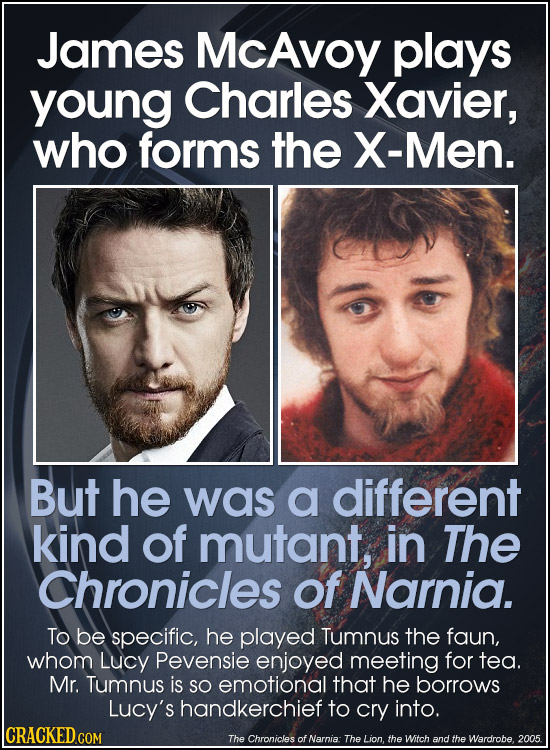 James McAvoy plays young Charles Xavier, who forms the X-Men. But he was a different kind of mutant, in The Chronicles of Narnia. To be specific, he p