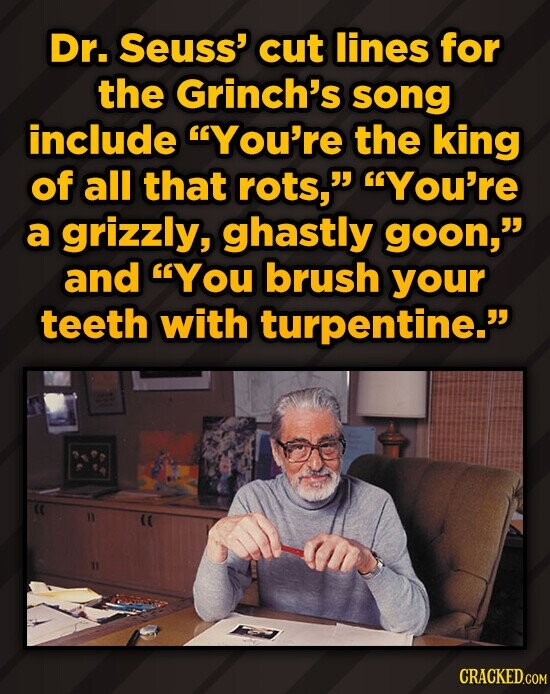 Dr. Seuss' cut lines for the Grinch's song include You're the king of all that rots, You're a grizzly, ghastly goon, and YOU brush your teeth wit