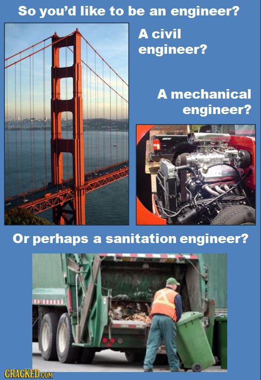 So you'd like to be an engineer? A civil engineer? A mechanical engineer? Or perhaps a sanitation engineer?