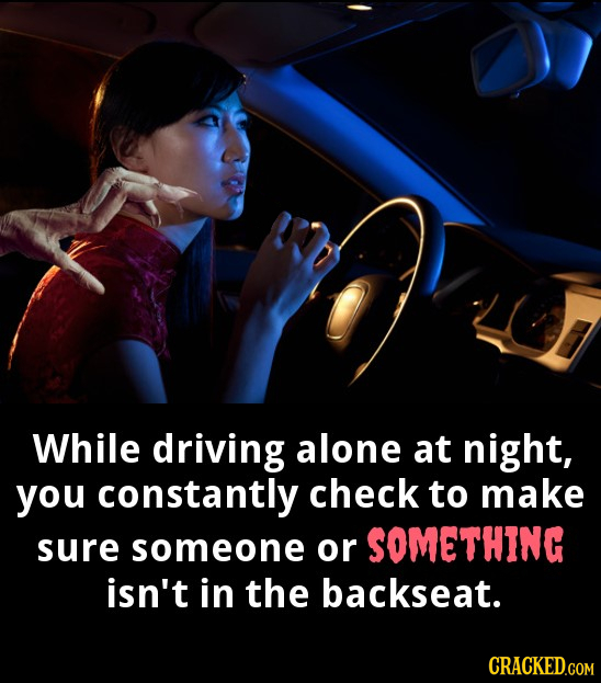 While driving alone at night, you constantly check to make sure someone or SOMETHING isn't in the backseat. CRACKED.COM