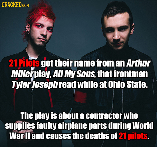 21 Pilots got their name from an Arthur Millerplay, All My Sons, that frontman Tyler Joseph read while at Ohio State. The play is about a contractor w