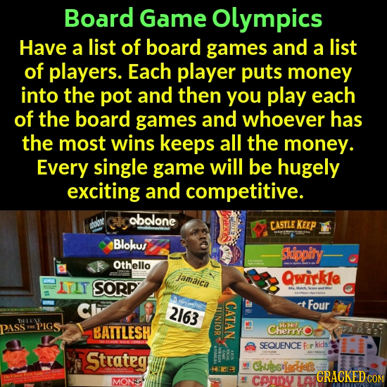 Board Game olympics Have a list of board games and a list of players. Each player puts money into the pot and then you play each of the board games an