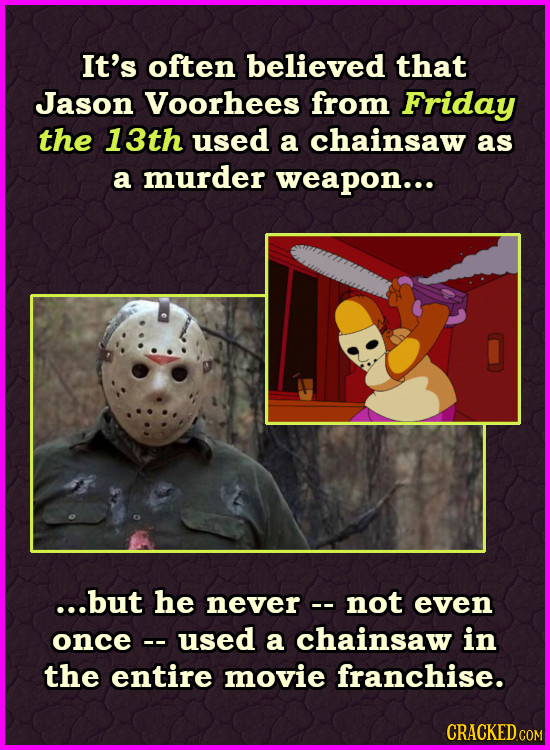 It's often believed that Jason Voorhees from Friday the 13th used a chainsaw as a murder weapon... ...but he never- not even once used a chainsaw in t