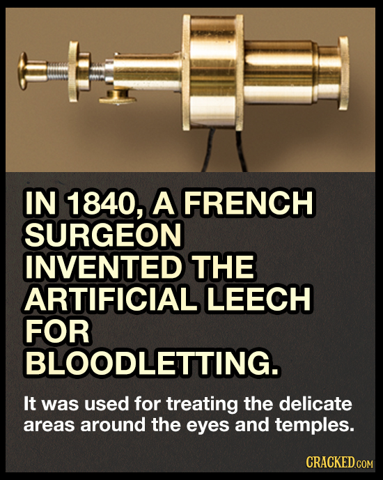 IN 1840, A FRENCH SURGEON INVENTED THE ARTIFICIAL LEECH FOR BLOODLETTING. It was used for treating the delicate areas around the eyes and temples. CRA