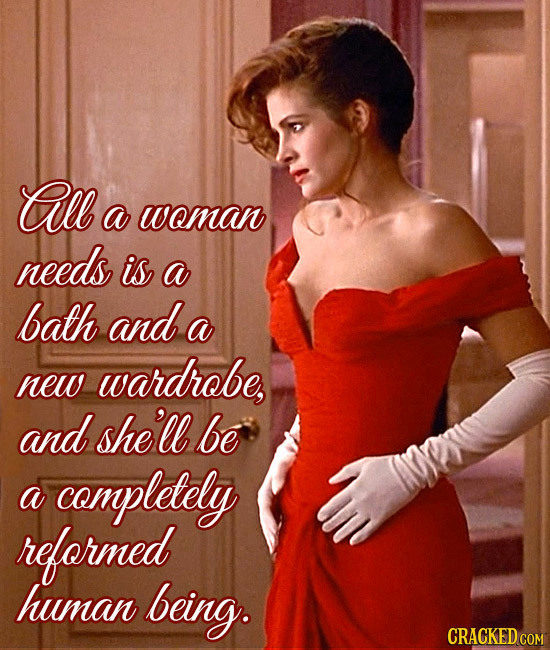 All a woman needs is a bath and a wardrobe, new and she'll be a completely reformed human being.