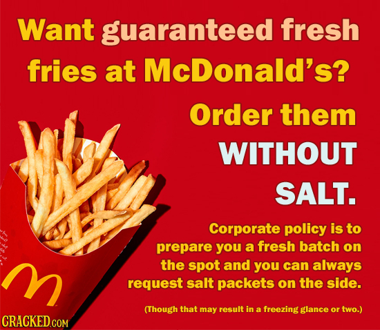 Want guaranteed' fresh fries at McDonald's? Order them WITHOUT SALT. Corporate policy is to prepare you a fresh batch on M the spot and you can always
