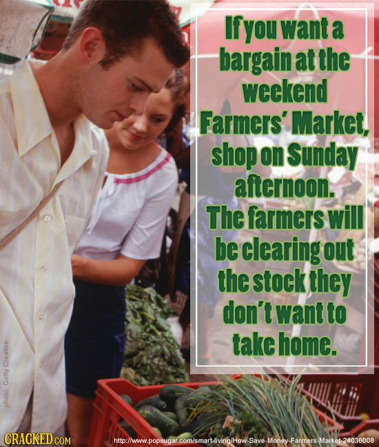 If you want a bargain at the weekend Farmers' Market, shop on Sunday afternoon. The farmers will be clearing out the stock they don't want to take hom