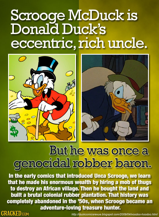 Scrooge McDuck is Donald Duck's eccentric, rich uncle. 010 But he was once a genocidal robber baron. In the early comics that introduced Unca Scrooge,