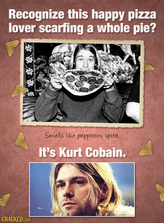 Recognize this happy pizza lover scarfing a whole pie? Smells like pepperoni spirit. It's Kurt Cobain. CRACKED COM