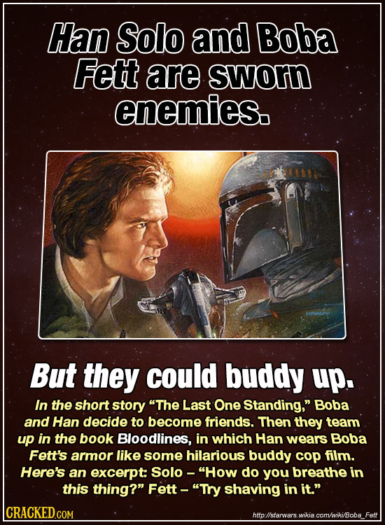 Han Solo and Boba Fett are sworn enemies. But they could buddy up. In the short story The Last One Standing, Boba and Han decide to become friends.