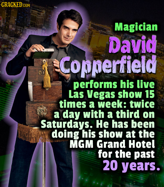 CRACKED COM Magician David Copperfieid performs his live Las Vegas show 15 times a week: twice a day with a third on Saturdays. He has been doing his